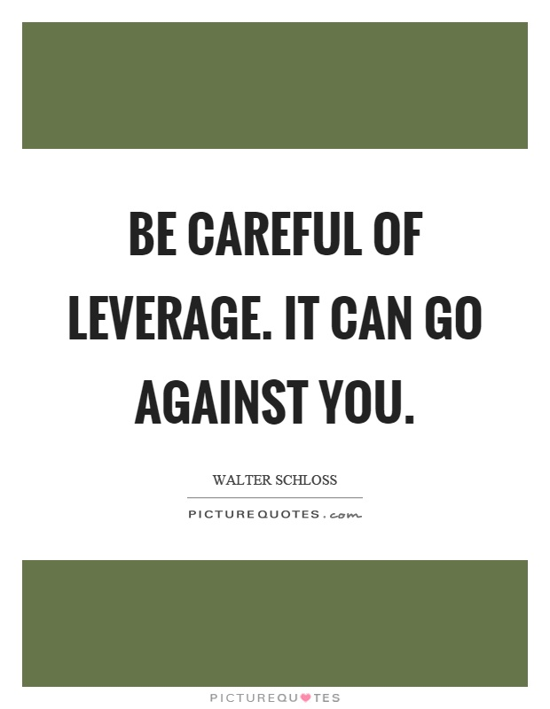 Be careful of leverage. It can go against you Picture Quote #1