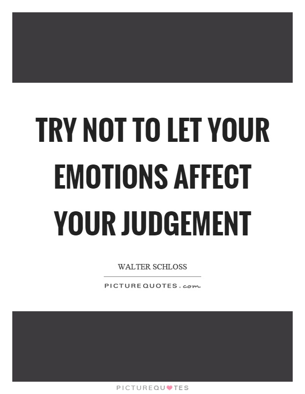 Try not to let your emotions affect your judgement Picture Quote #1