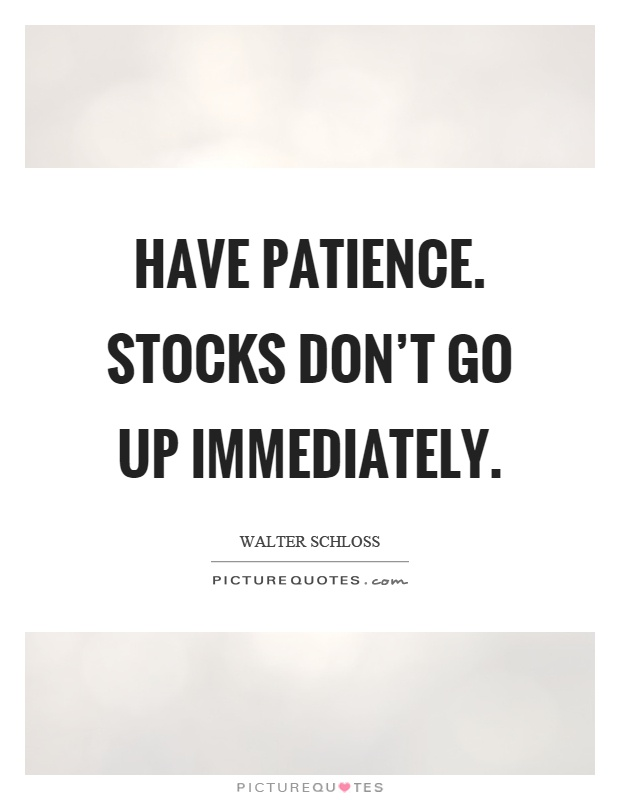 Have patience. Stocks don't go up immediately Picture Quote #1
