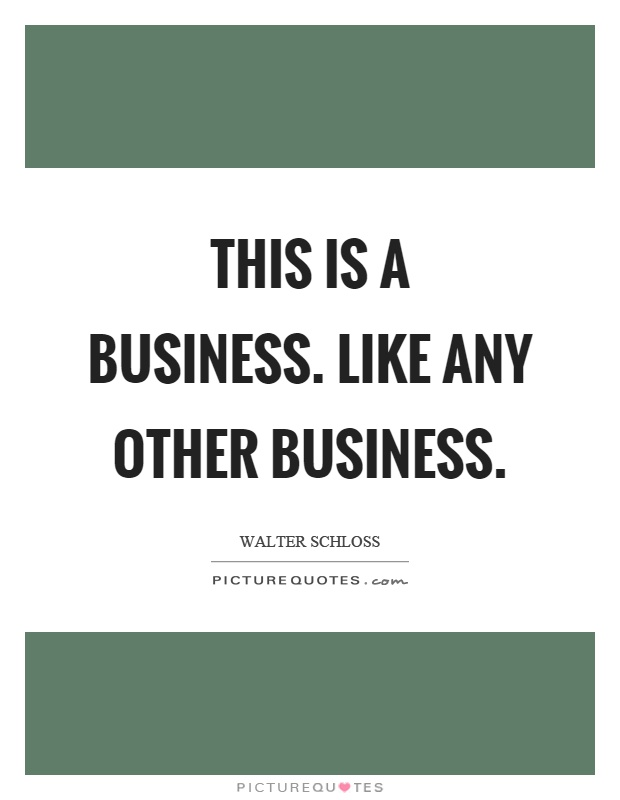 This is a business. Like any other business Picture Quote #1