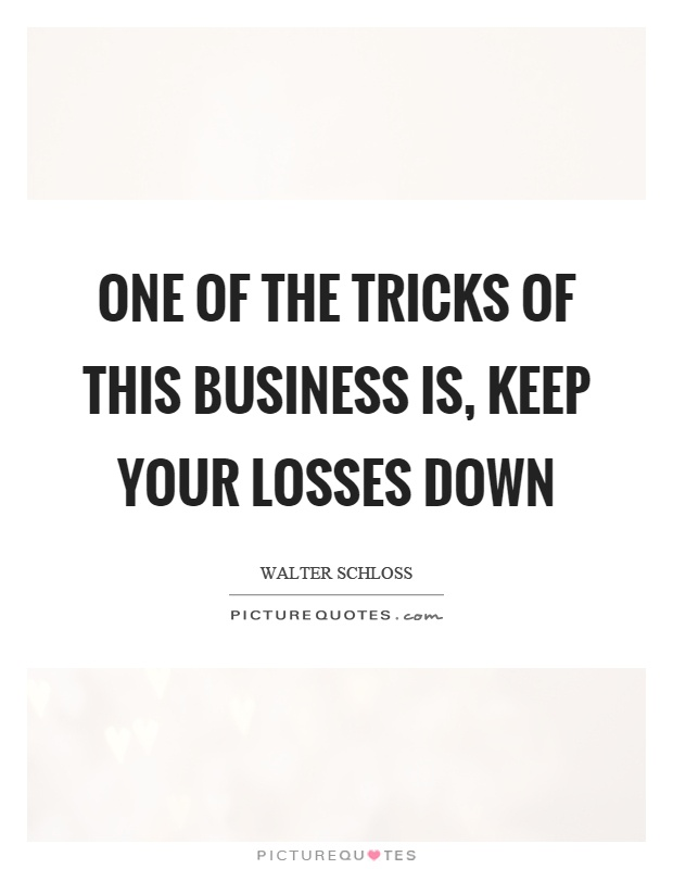 One of the tricks of this business is, keep your losses down Picture Quote #1