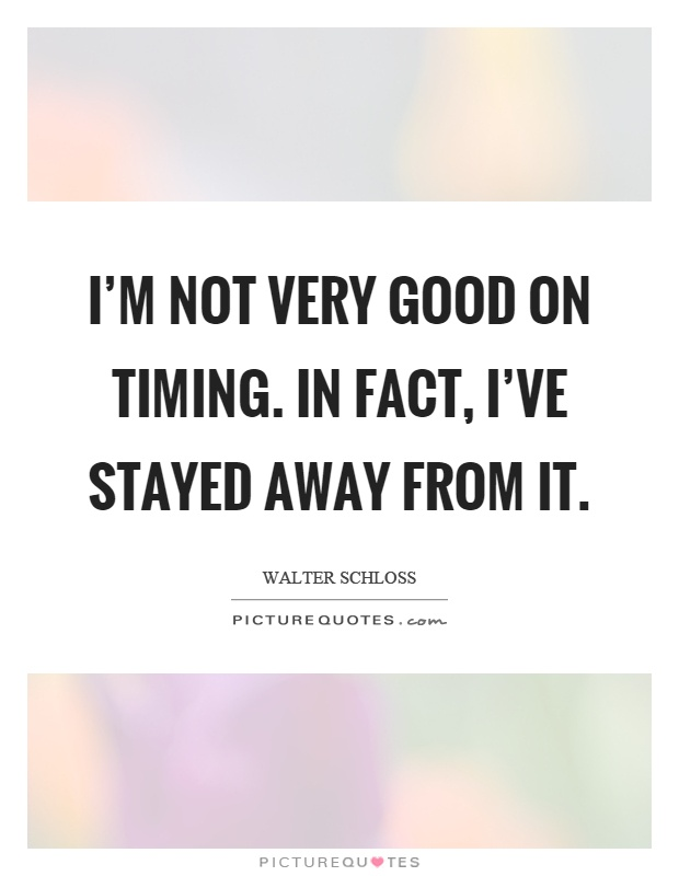 I'm not very good on timing. In fact, I've stayed away from it Picture Quote #1
