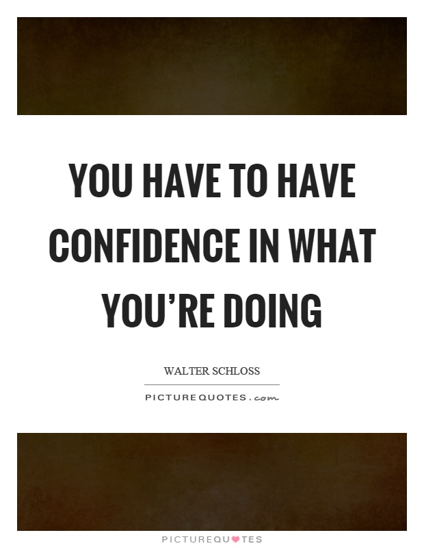You have to have confidence in what you're doing Picture Quote #1