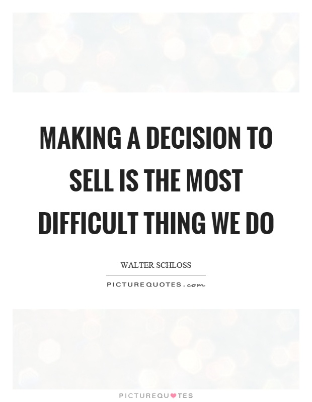 Making a decision to sell is the most difficult thing we do Picture Quote #1