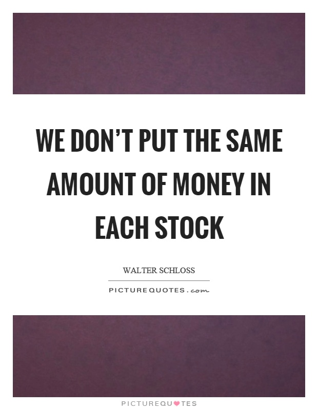 We don't put the same amount of money in each stock Picture Quote #1