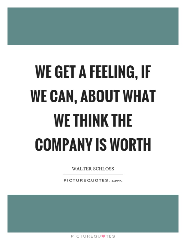 We get a feeling, if we can, about what we think the company is worth Picture Quote #1