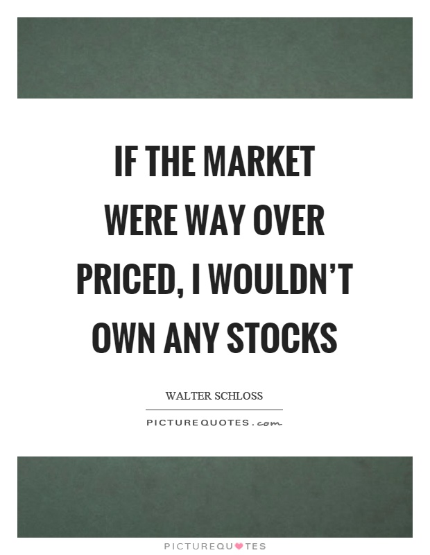 If the market were way over priced, I wouldn't own any stocks Picture Quote #1