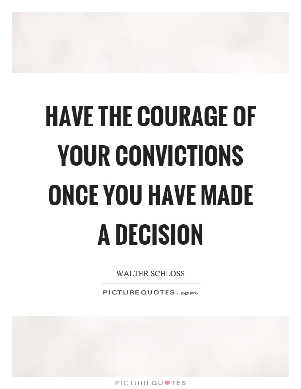 Have the courage of your convictions once you have made a decision Picture Quote #1