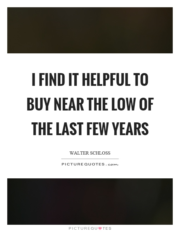 I find it helpful to buy near the low of the last few years Picture Quote #1