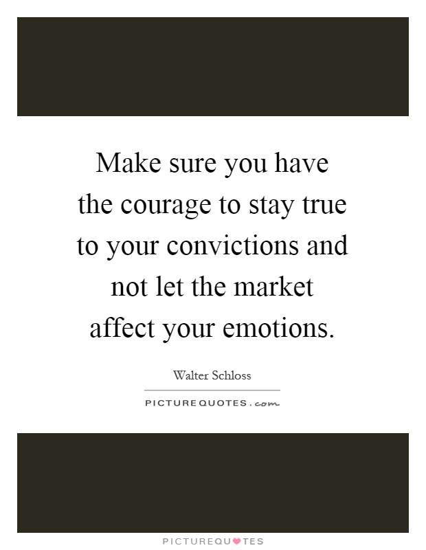 Make sure you have the courage to stay true to your convictions and not let the market affect your emotions Picture Quote #1