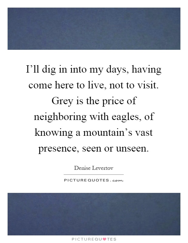 I'll dig in into my days, having come here to live, not to visit. Grey is the price of neighboring with eagles, of knowing a mountain's vast presence, seen or unseen Picture Quote #1