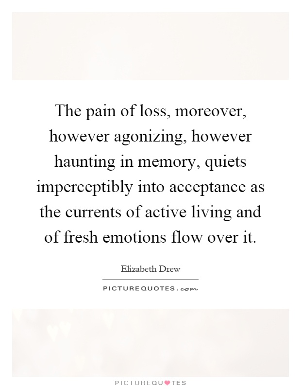 The pain of loss, moreover, however agonizing, however haunting in memory, quiets imperceptibly into acceptance as the currents of active living and of fresh emotions flow over it Picture Quote #1