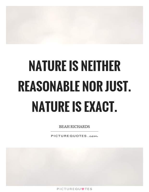 Nature is neither reasonable nor just. Nature is exact Picture Quote #1