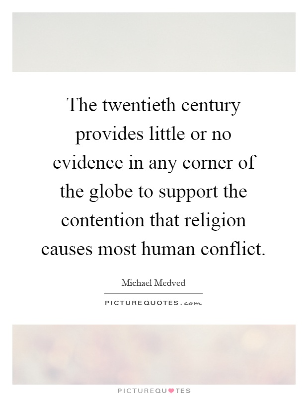 The twentieth century provides little or no evidence in any corner of the globe to support the contention that religion causes most human conflict Picture Quote #1