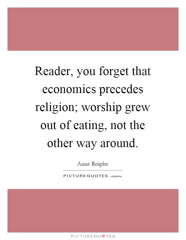 Reader, you forget that economics precedes religion; worship grew out of eating, not the other way around Picture Quote #1