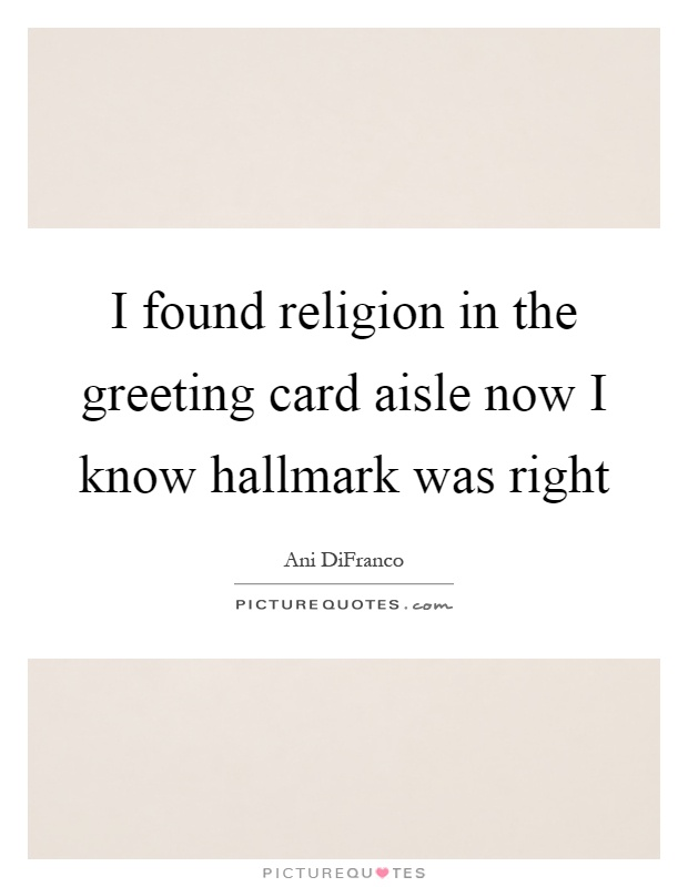 I found religion in the greeting card aisle now I know hallmark was right Picture Quote #1