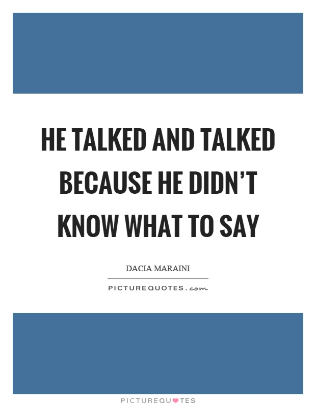 He talked and talked because he didn't know what to say Picture Quote #1