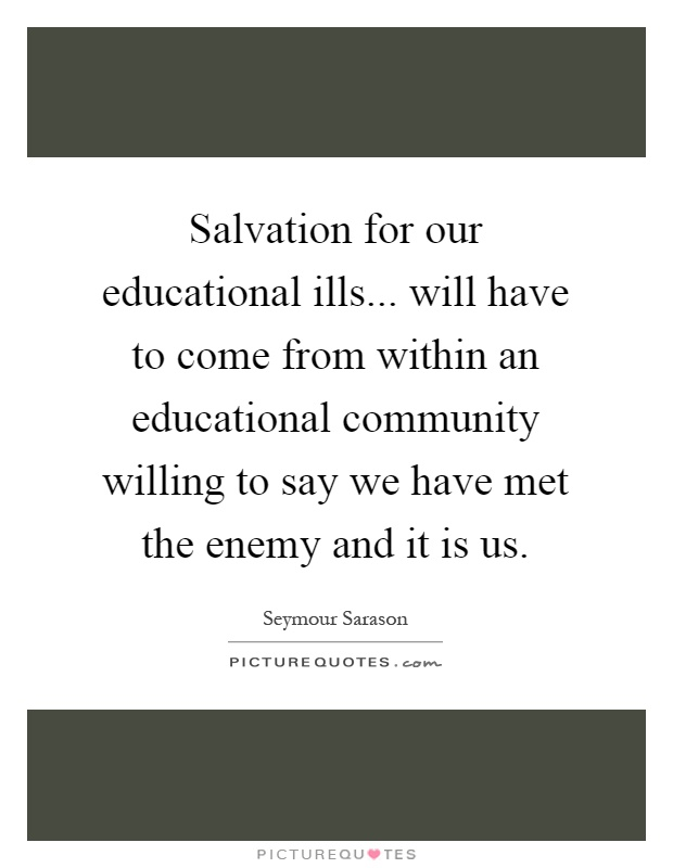 Salvation for our educational ills... will have to come from within an educational community willing to say we have met the enemy and it is us Picture Quote #1