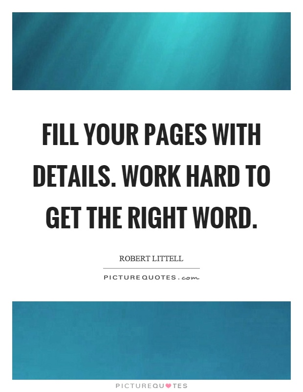 Fill your pages with details. Work hard to get the right word Picture Quote #1
