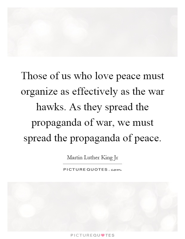 Those of us who love peace must organize as effectively as the war hawks. As they spread the propaganda of war, we must spread the propaganda of peace Picture Quote #1