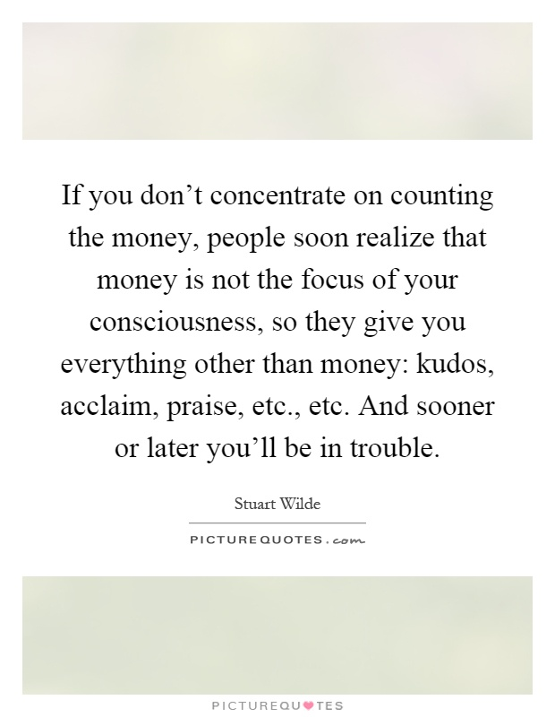 If you don't concentrate on counting the money, people soon realize that money is not the focus of your consciousness, so they give you everything other than money: kudos, acclaim, praise, etc., etc. And sooner or later you'll be in trouble Picture Quote #1