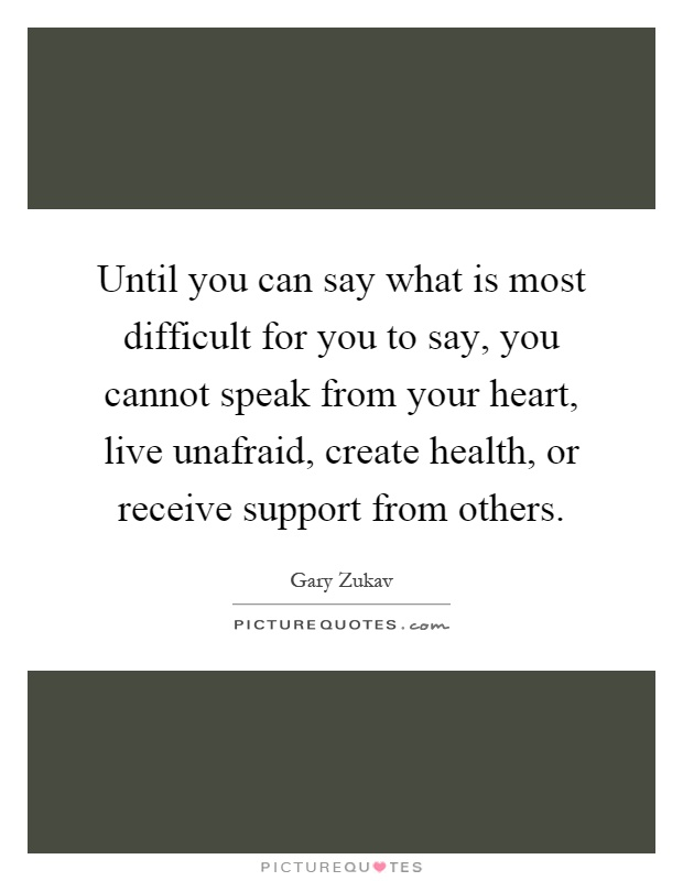 Until you can say what is most difficult for you to say, you cannot speak from your heart, live unafraid, create health, or receive support from others Picture Quote #1