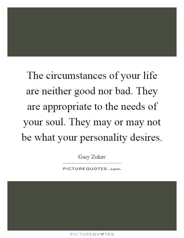 The circumstances of your life are neither good nor bad. They are appropriate to the needs of your soul. They may or may not be what your personality desires Picture Quote #1