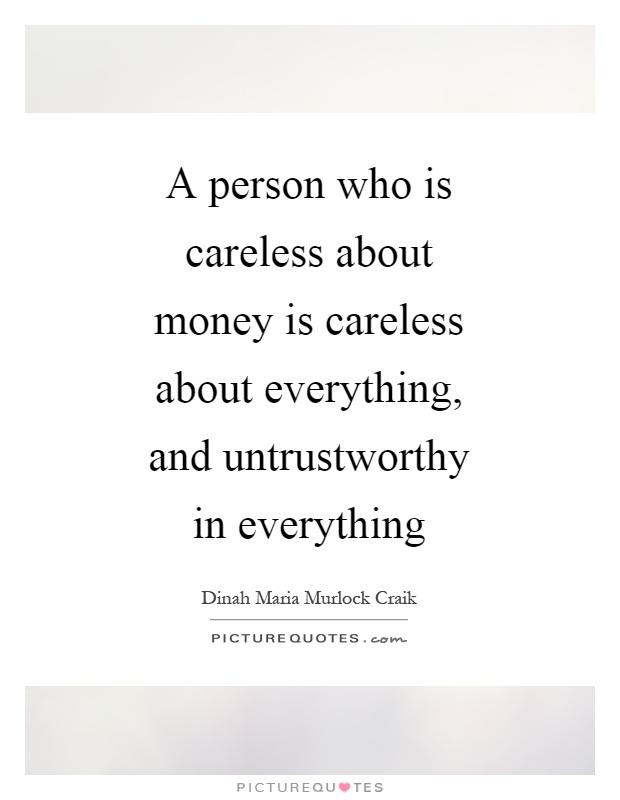 A person who is careless about money is careless about everything, and untrustworthy in everything Picture Quote #1
