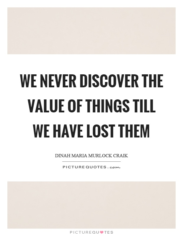We never discover the value of things till we have lost them Picture Quote #1