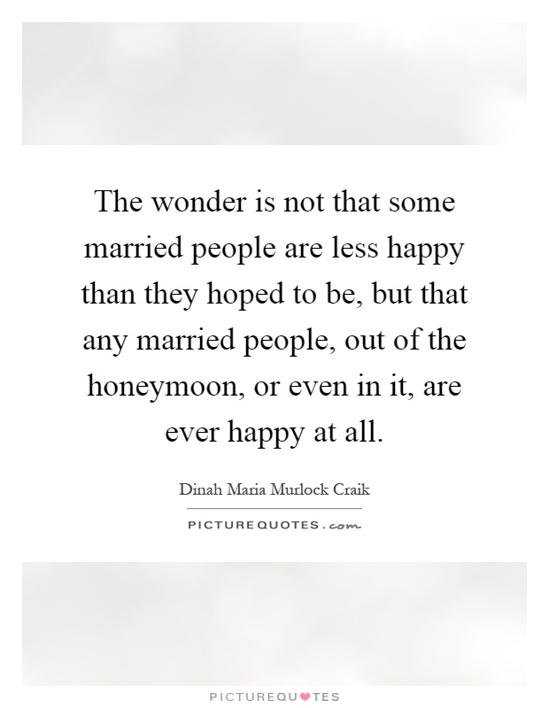 The wonder is not that some married people are less happy than they hoped to be, but that any married people, out of the honeymoon, or even in it, are ever happy at all Picture Quote #1
