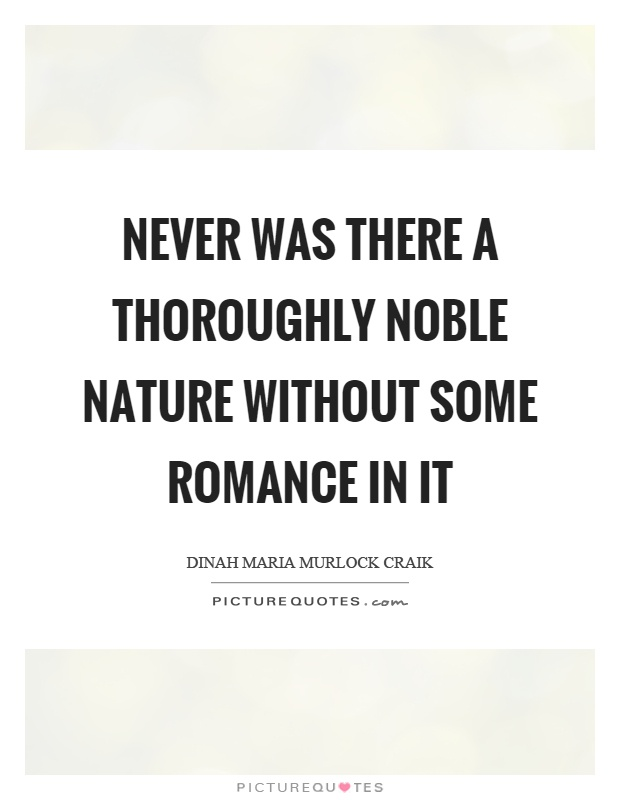 Never was there a thoroughly noble nature without some romance in it Picture Quote #1