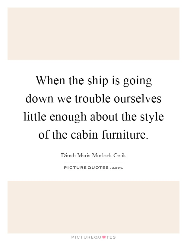 When the ship is going down we trouble ourselves little enough about the style of the cabin furniture Picture Quote #1