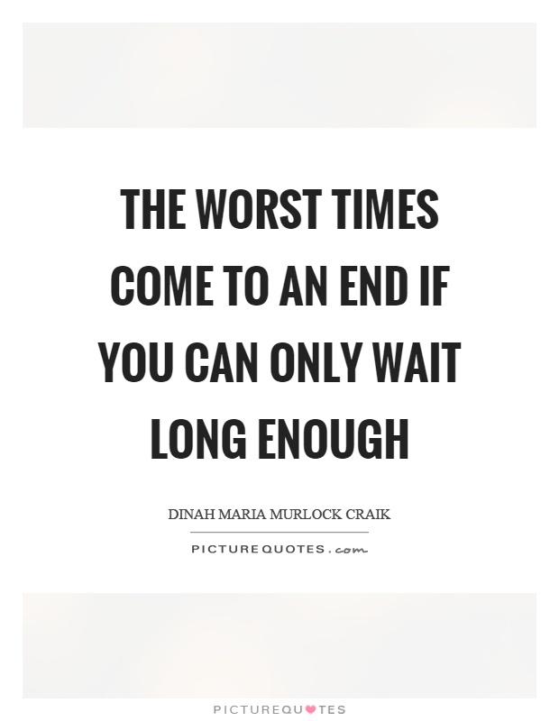 The worst times come to an end if you can only wait long enough Picture Quote #1