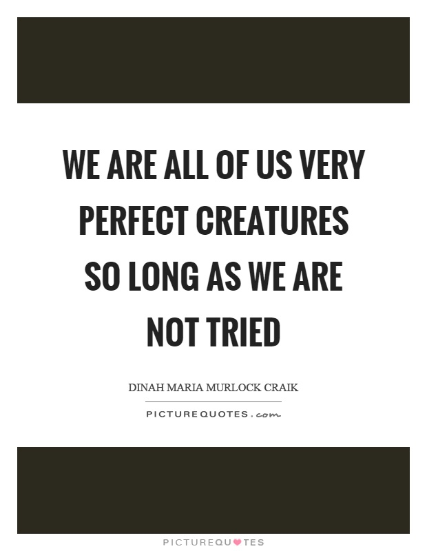 We are all of us very perfect creatures so long as we are not tried Picture Quote #1