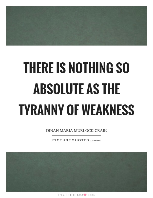 There is nothing so absolute as the tyranny of weakness Picture Quote #1