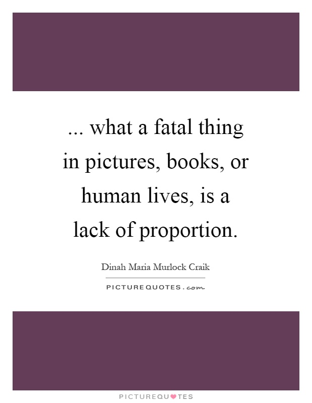 ... what a fatal thing in pictures, books, or human lives, is a lack of proportion Picture Quote #1