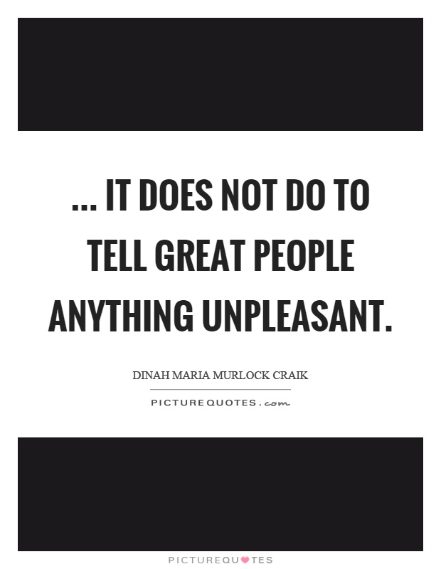 ... it does not do to tell great people anything unpleasant Picture Quote #1