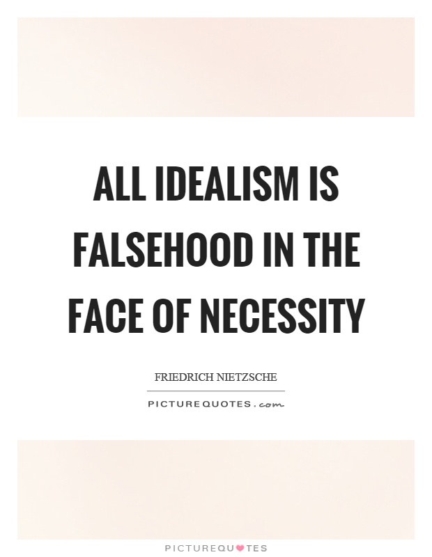 All idealism is falsehood in the face of necessity Picture Quote #1