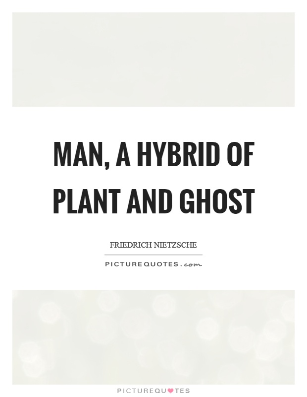 Man, a hybrid of plant and ghost Picture Quote #1