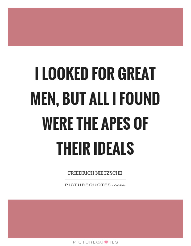 I looked for great men, but all I found were the apes of their ideals Picture Quote #1