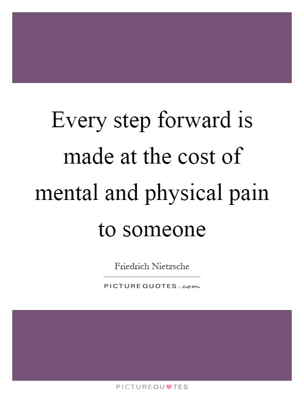 Every step forward is made at the cost of mental and physical pain to someone Picture Quote #1