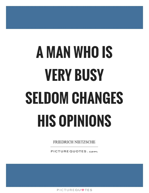 A man who is very busy seldom changes his opinions Picture Quote #1