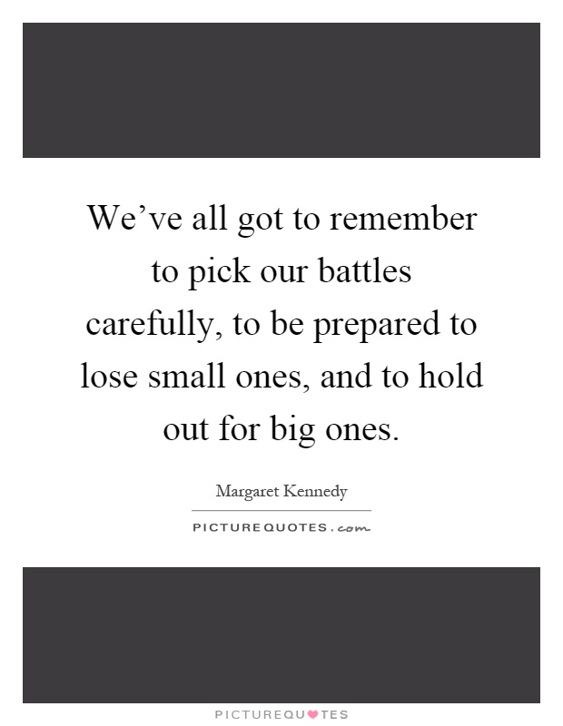 We've all got to remember to pick our battles carefully, to be prepared to lose small ones, and to hold out for big ones Picture Quote #1