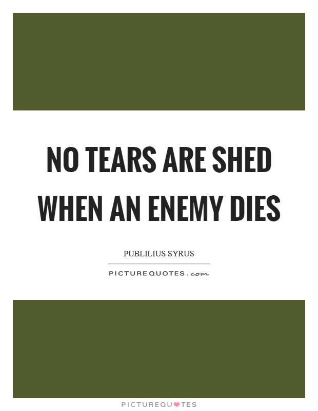 No tears are shed when an enemy dies Picture Quote #1