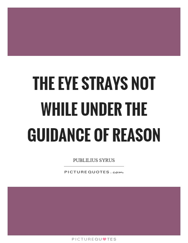 The eye strays not while under the guidance of reason Picture Quote #1