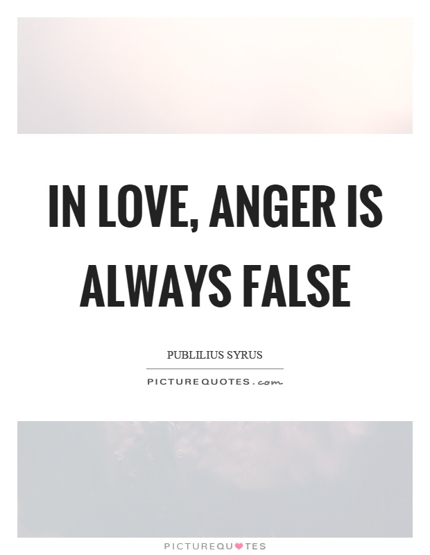 In love, anger is always false Picture Quote #1