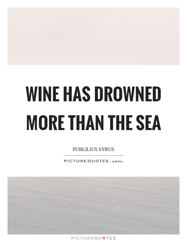 Wine has drowned more than the sea Picture Quote #1