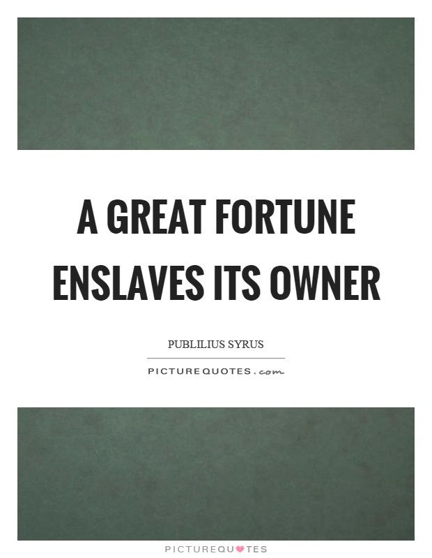 A great fortune enslaves its owner Picture Quote #1