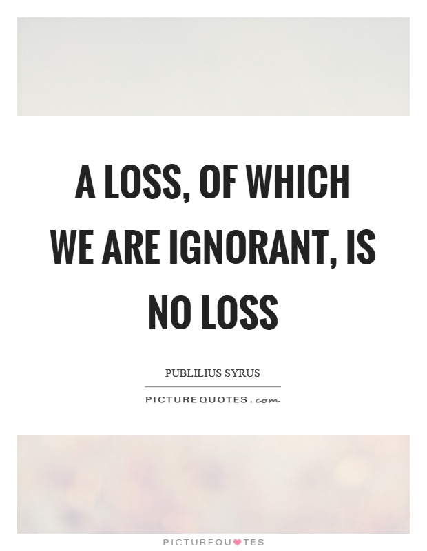 A loss, of which we are ignorant, is no loss Picture Quote #1