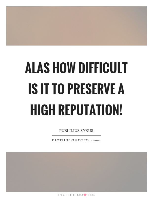 Alas how difficult is it to preserve a high reputation! Picture Quote #1